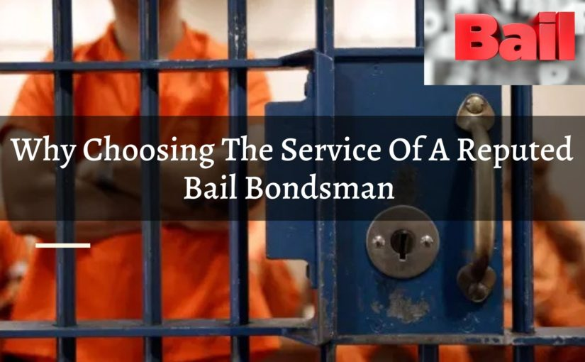 Why Choosing The Service Of A Reputed Bail Bondsman Is A Great Idea?