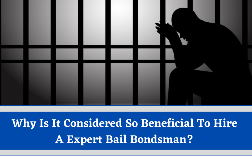 Why Is It Considered So Beneficial To Hire A Expert Bail Bondsman?